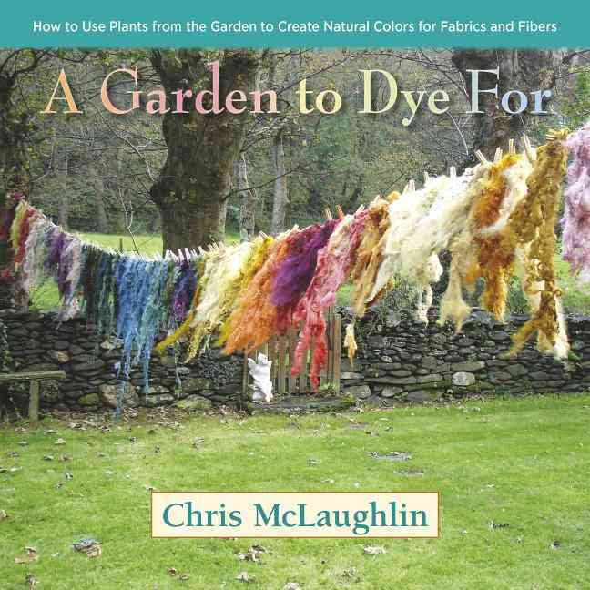 A Garden to Dye for By McLaughlin, Chris